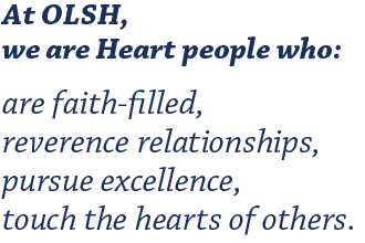 At OLSH, we are Heart people who: Are faith-filled, Reverence relationships, Pursue excellence, Touch the hearts of others.